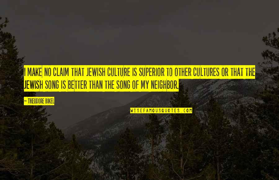 A M Superior Quotes By Theodore Bikel: I make no claim that Jewish culture is