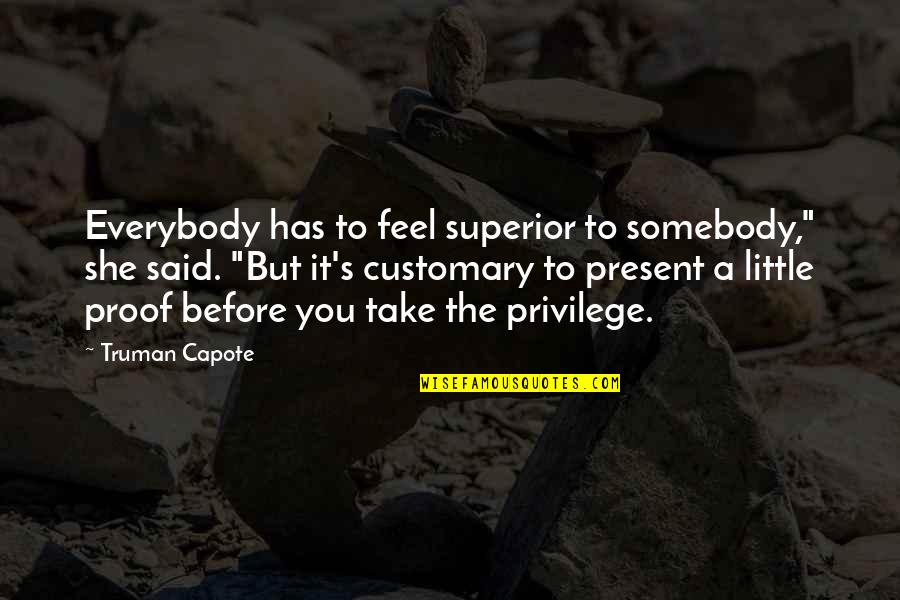 """A M Superior Quotes By Truman Capote: Everybody has to feel superior to somebody,"""" she"""