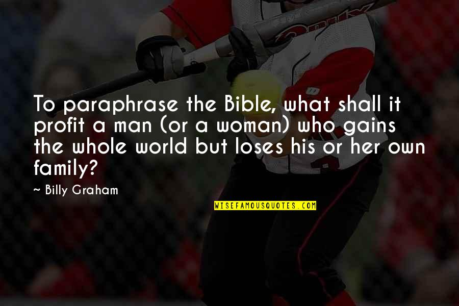 A Man And His Family Quotes By Billy Graham: To paraphrase the Bible, what shall it profit