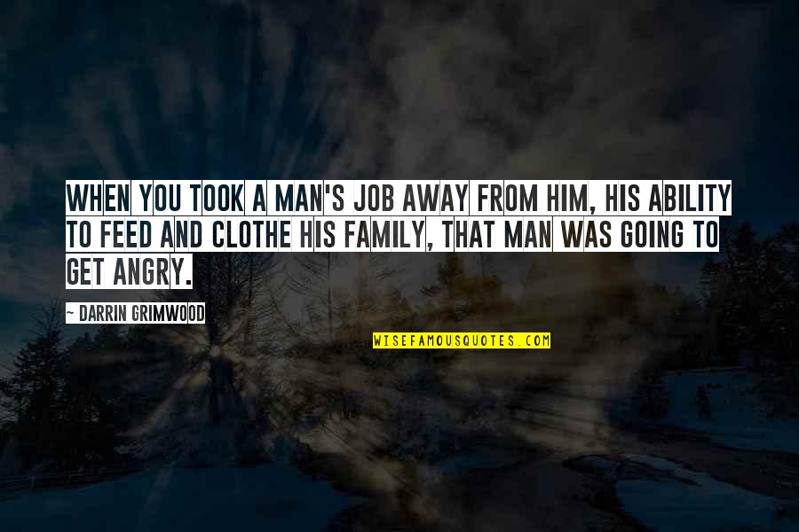 A Man And His Family Quotes By Darrin Grimwood: When you took a man's job away from