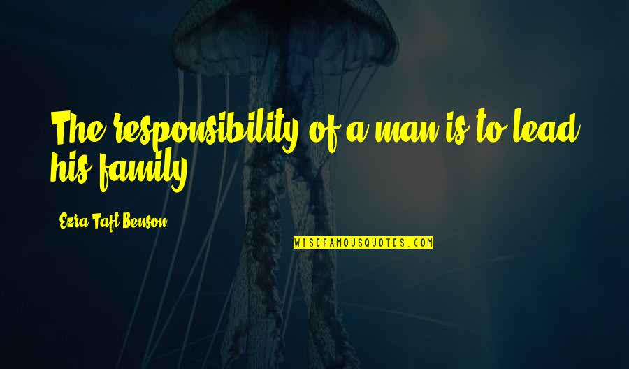 A Man And His Family Quotes By Ezra Taft Benson: The responsibility of a man is to lead