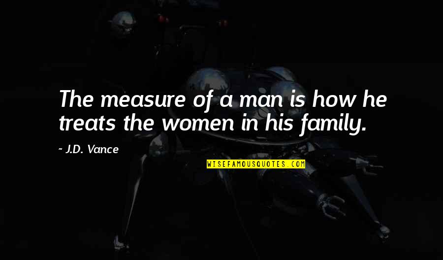 A Man And His Family Quotes By J.D. Vance: The measure of a man is how he