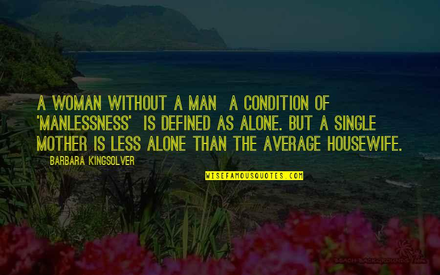 A Man Is Defined By Quotes By Barbara Kingsolver: A woman without a man a condition of