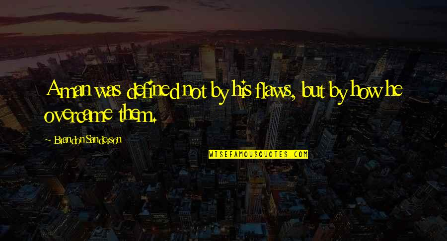 A Man Is Defined By Quotes By Brandon Sanderson: A man was defined not by his flaws,