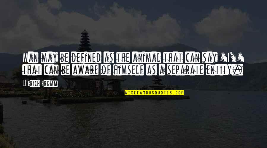 A Man Is Defined By Quotes By Erich Fromm: Man may be defined as the animal that