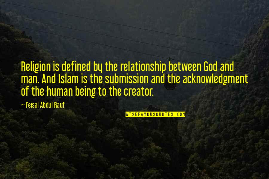 A Man Is Defined By Quotes By Feisal Abdul Rauf: Religion is defined by the relationship between God