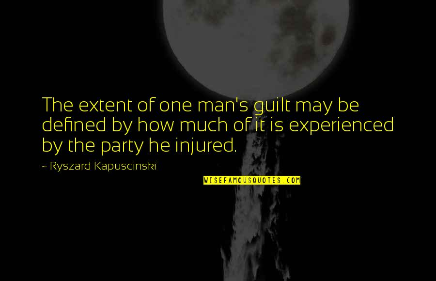 A Man Is Defined By Quotes By Ryszard Kapuscinski: The extent of one man's guilt may be