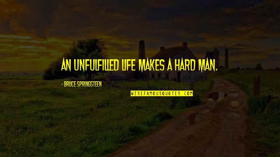 A Man Life Quotes By Bruce Springsteen: An unfulfilled life makes a hard man.