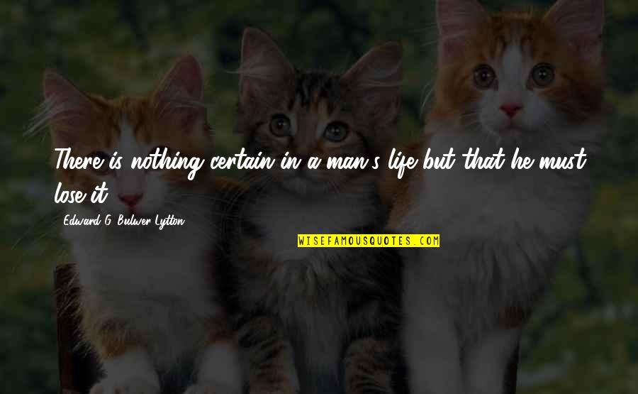 A Man Life Quotes By Edward G. Bulwer-Lytton: There is nothing certain in a man's life