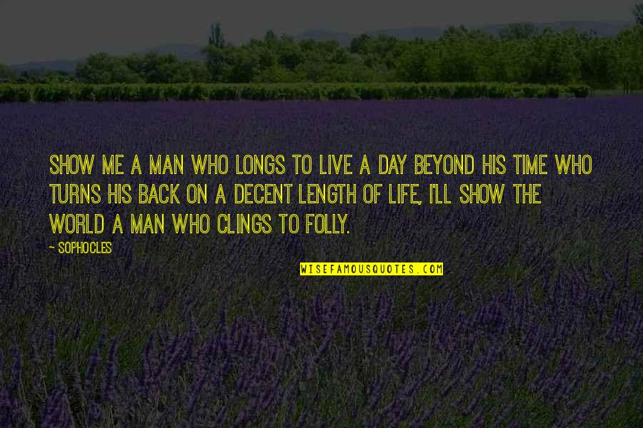 A Man Life Quotes By Sophocles: Show me a man who longs to live