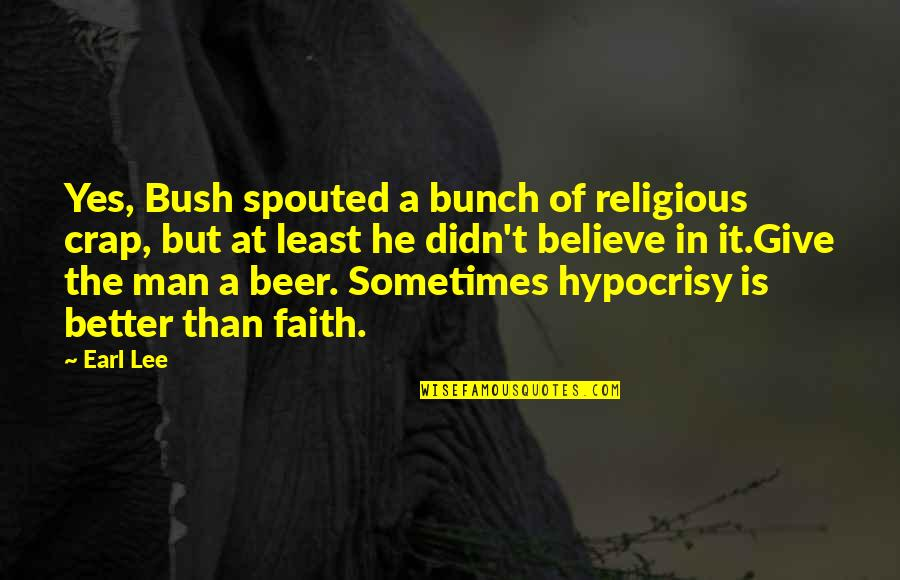A Man Of Faith Quotes By Earl Lee: Yes, Bush spouted a bunch of religious crap,