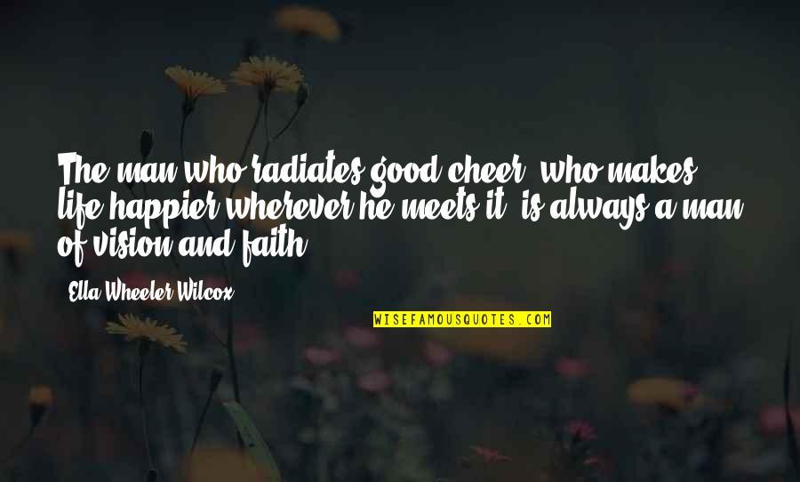 A Man Of Faith Quotes By Ella Wheeler Wilcox: The man who radiates good cheer, who makes