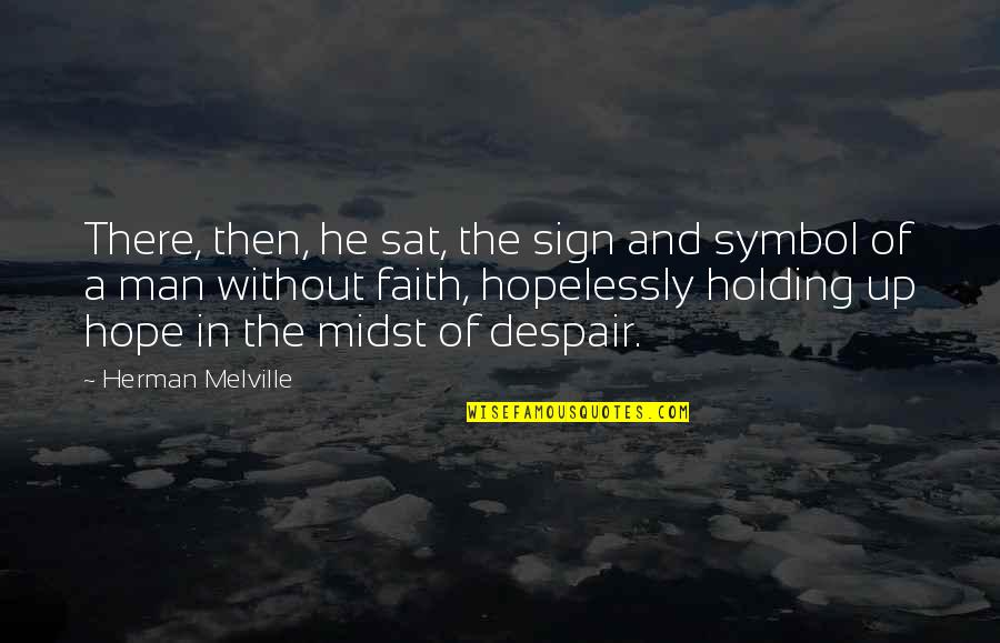 A Man Of Faith Quotes By Herman Melville: There, then, he sat, the sign and symbol