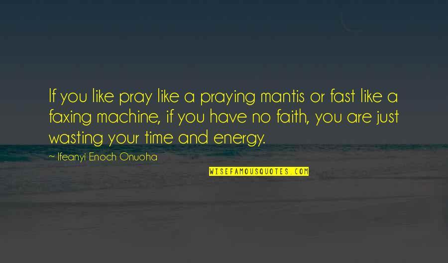 A Man Of Faith Quotes By Ifeanyi Enoch Onuoha: If you like pray like a praying mantis