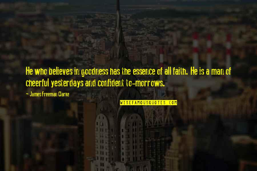 A Man Of Faith Quotes By James Freeman Clarke: He who believes in goodness has the essence