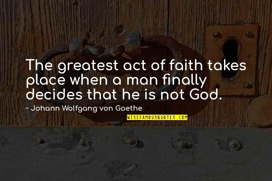 A Man Of Faith Quotes By Johann Wolfgang Von Goethe: The greatest act of faith takes place when