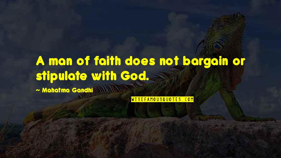 A Man Of Faith Quotes By Mahatma Gandhi: A man of faith does not bargain or
