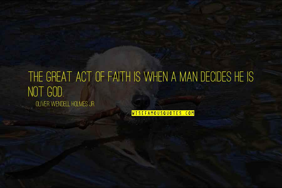 A Man Of Faith Quotes By Oliver Wendell Holmes Jr.: The great act of faith is when a