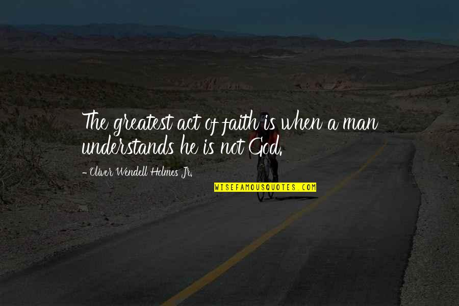 A Man Of Faith Quotes By Oliver Wendell Holmes Jr.: The greatest act of faith is when a