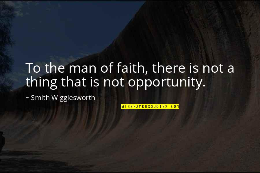 A Man Of Faith Quotes By Smith Wigglesworth: To the man of faith, there is not