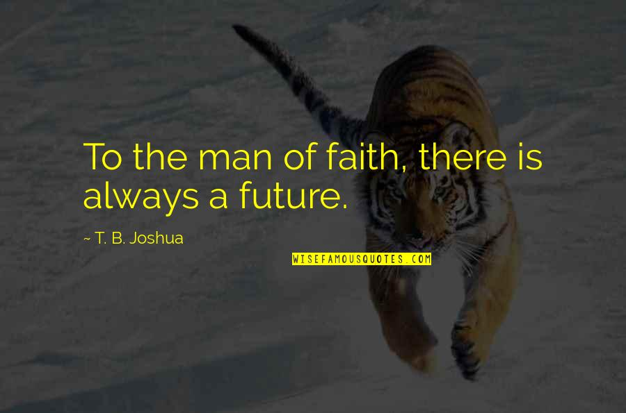 A Man Of Faith Quotes By T. B. Joshua: To the man of faith, there is always