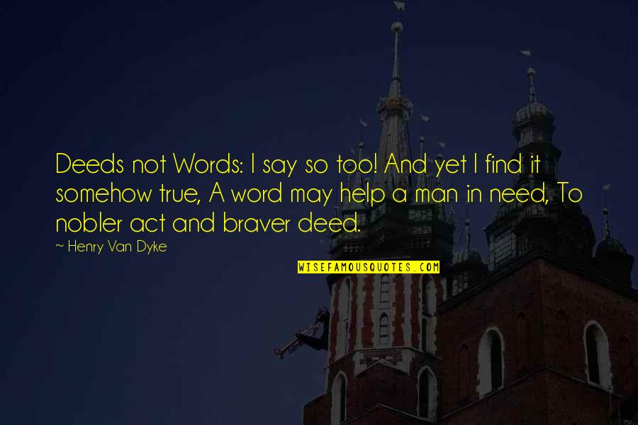 A Man Of Words And Not Of Deeds Quotes By Henry Van Dyke: Deeds not Words: I say so too! And