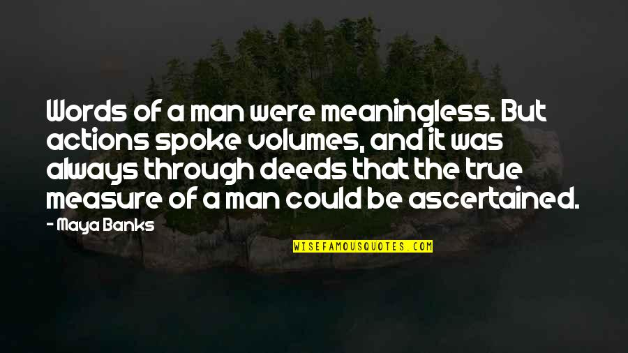 A Man Of Words And Not Of Deeds Quotes By Maya Banks: Words of a man were meaningless. But actions