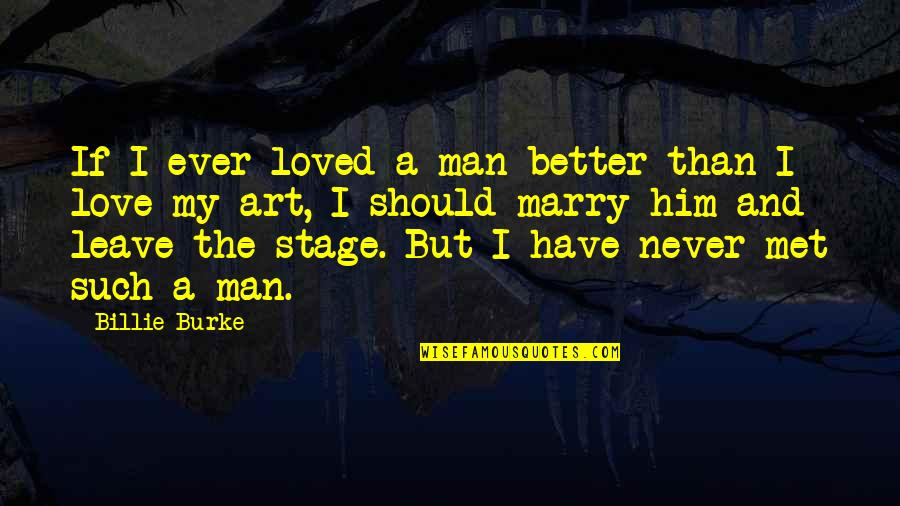 A Man Should Never Quotes By Billie Burke: If I ever loved a man better than
