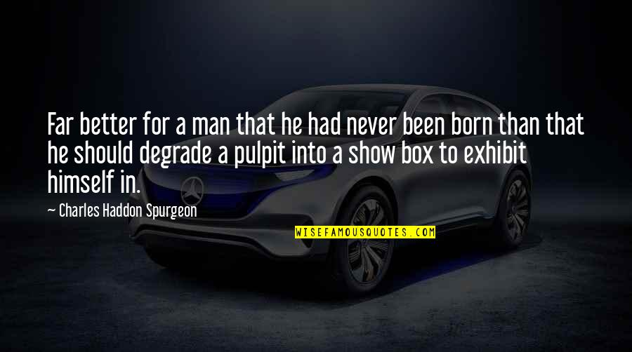 A Man Should Never Quotes By Charles Haddon Spurgeon: Far better for a man that he had