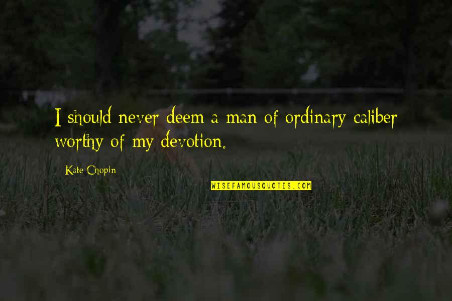 A Man Should Never Quotes By Kate Chopin: I should never deem a man of ordinary