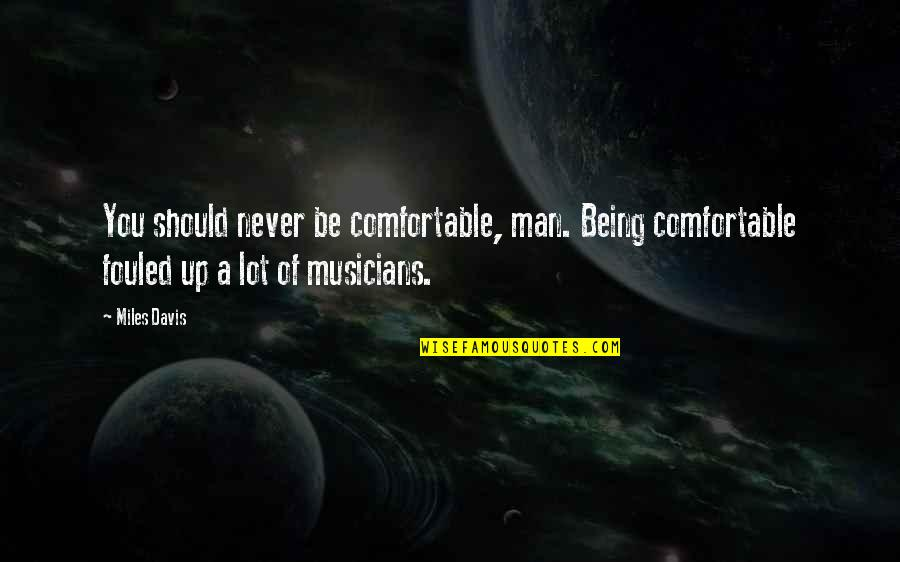 A Man Should Never Quotes By Miles Davis: You should never be comfortable, man. Being comfortable