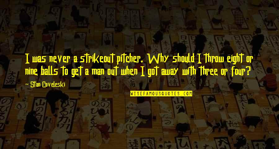 A Man Should Never Quotes By Stan Coveleski: I was never a strikeout pitcher. Why should