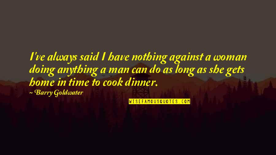 A Man That Can Cook Quotes By Barry Goldwater: I've always said I have nothing against a