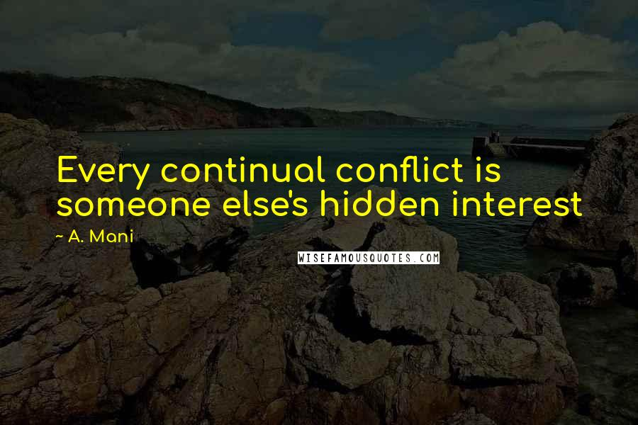 A. Mani quotes: Every continual conflict is someone else's hidden interest