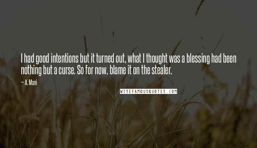 A. Mani quotes: I had good intentions but it turned out, what I thought was a blessing had been nothing but a curse. So for now, blame it on the stealer.