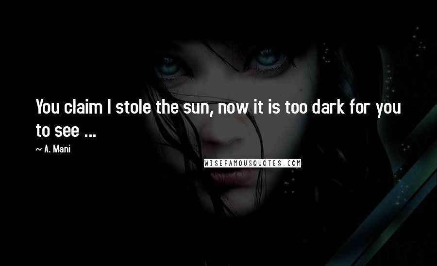 A. Mani quotes: You claim I stole the sun, now it is too dark for you to see ...
