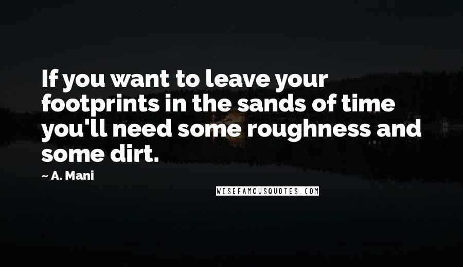 A. Mani quotes: If you want to leave your footprints in the sands of time you'll need some roughness and some dirt.