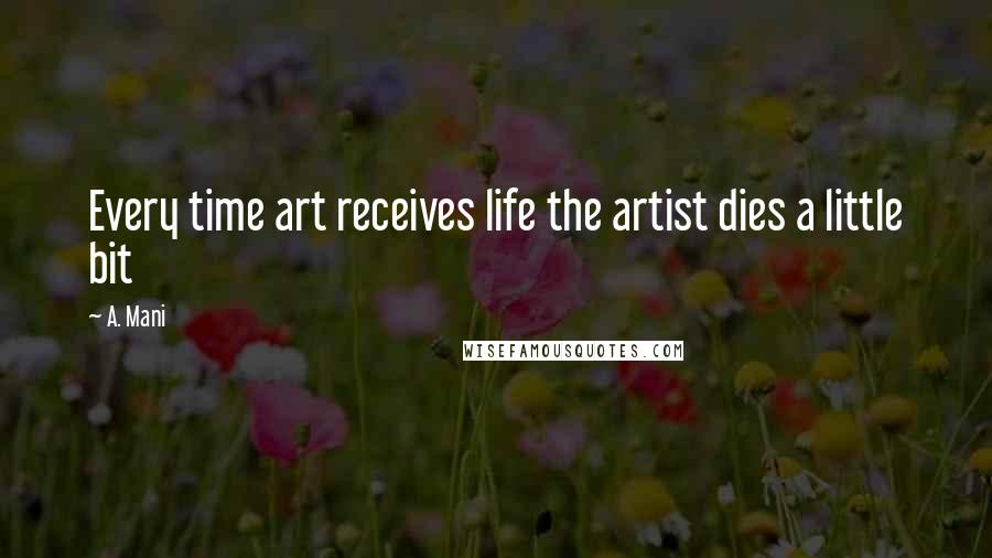 A. Mani quotes: Every time art receives life the artist dies a little bit