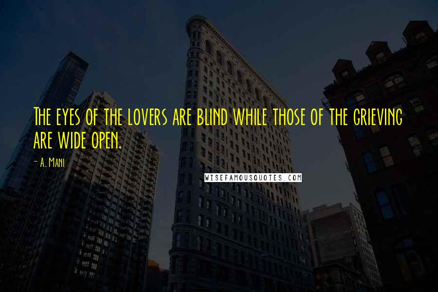 A. Mani quotes: The eyes of the lovers are blind while those of the grieving are wide open.