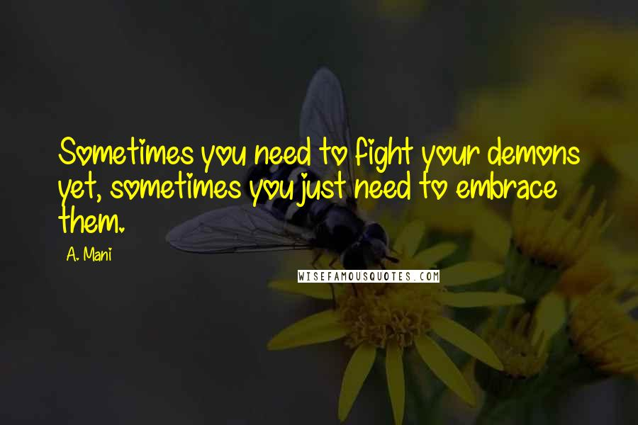 A. Mani quotes: Sometimes you need to fight your demons yet, sometimes you just need to embrace them.