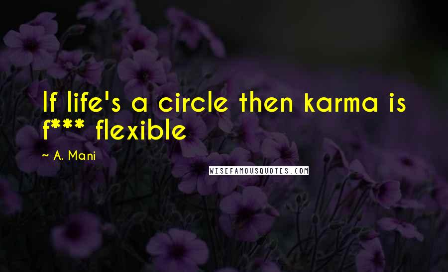 A. Mani quotes: If life's a circle then karma is f*** flexible