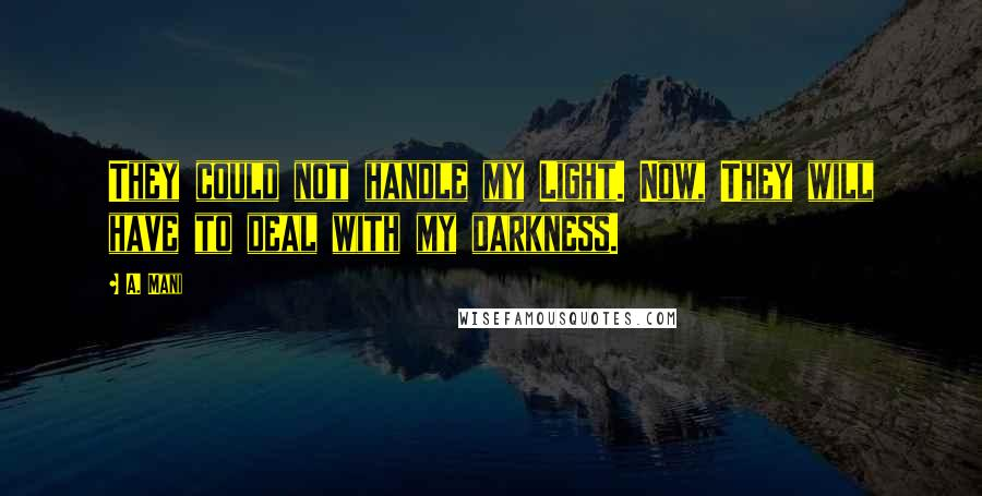 A. Mani quotes: They could not handle my Light. Now, They will have to deal with my darkness.