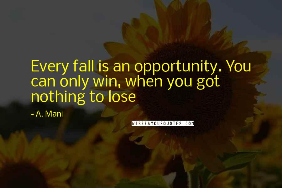 A. Mani quotes: Every fall is an opportunity. You can only win, when you got nothing to lose