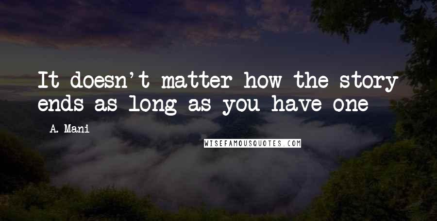 A. Mani quotes: It doesn't matter how the story ends as long as you have one