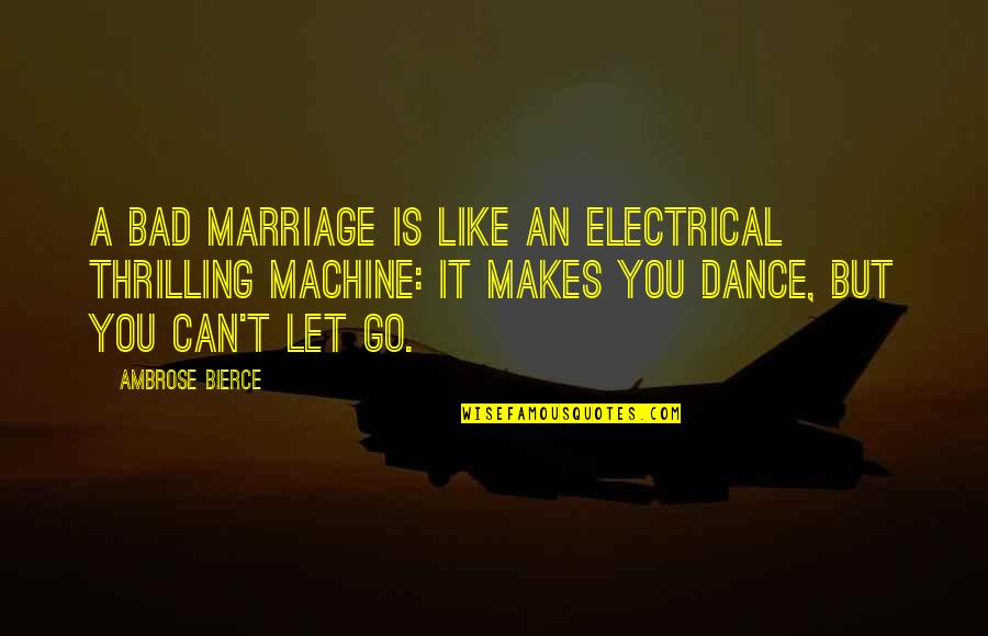 A Marriage Is Like A Quotes By Ambrose Bierce: A bad marriage is like an electrical thrilling