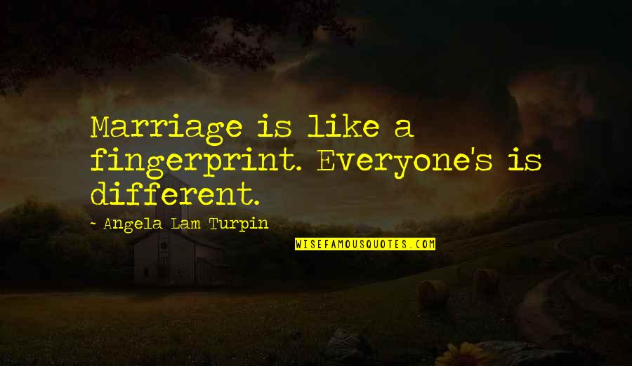 A Marriage Is Like A Quotes By Angela Lam Turpin: Marriage is like a fingerprint. Everyone's is different.