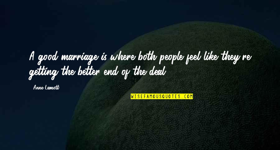 A Marriage Is Like A Quotes By Anne Lamott: A good marriage is where both people feel