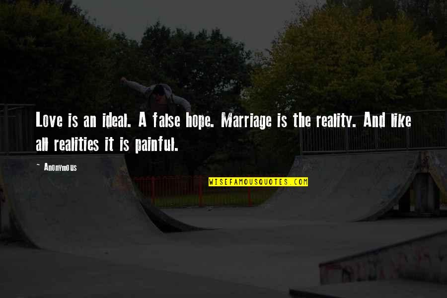A Marriage Is Like A Quotes By Anonymous: Love is an ideal. A false hope. Marriage