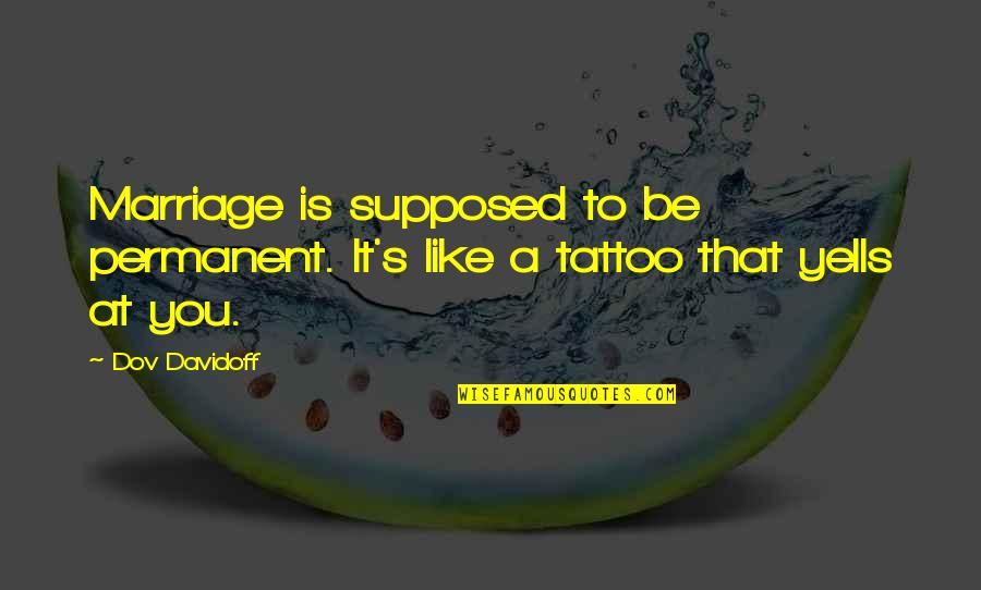 A Marriage Is Like A Quotes By Dov Davidoff: Marriage is supposed to be permanent. It's like