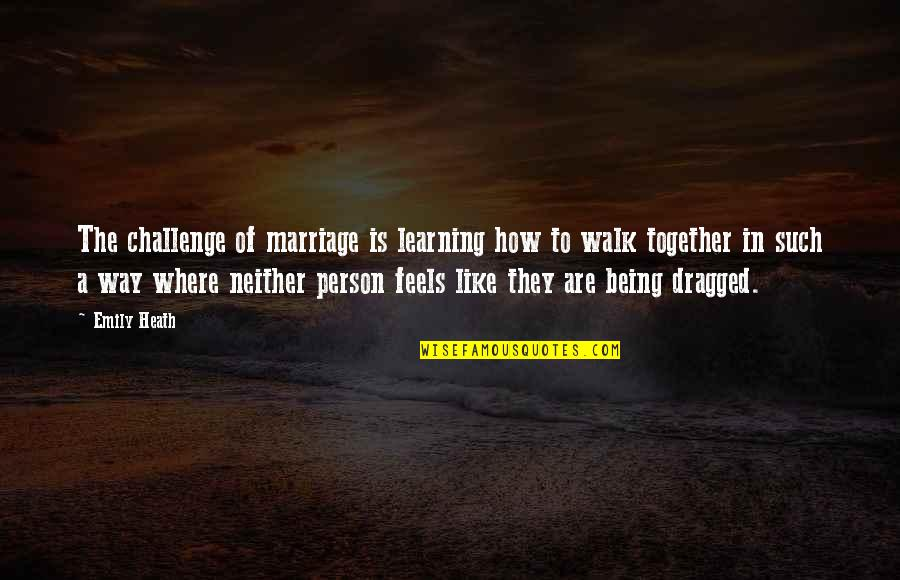 A Marriage Is Like A Quotes By Emily Heath: The challenge of marriage is learning how to